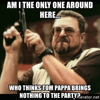 am i the only one around here - Am I the only one around here... Who thinks Tom Pappa brings nothing to the party?