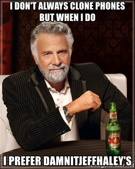 The Most Interesting Man In The World - I don't always clone phones but when I do I prefer damnitjeffhaley's