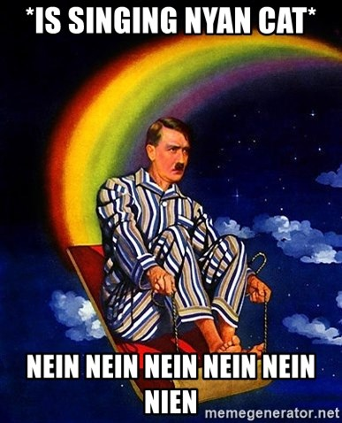 Bed Time Hitler - *Is singing nyan cat* nein nein nein nein nein nien