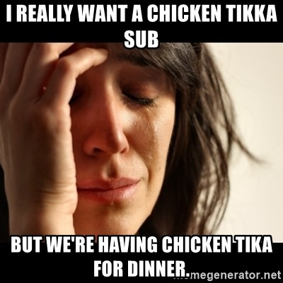 crying girl sad - I really want a chicken tikka sub but we're having chicken tika for dinner.