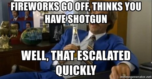 That escalated quickly-Ron Burgundy - Fireworks go off, thinks you have shotgun Well, that escalated quickly