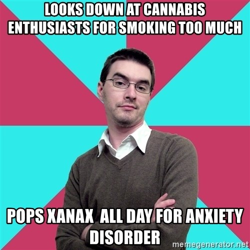 Privilege Denying Dude - looks down at cannabis enthusiasts for smoking too much pops xanax  all day for anxiety disorder