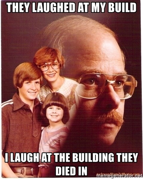 Vengeance Dad - they laughed at my build I laugh at the building they died in
