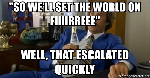 """That escalated quickly-Ron Burgundy - """"So we'll set the world on fiiiirreee"""" well, that escalated quickly"""