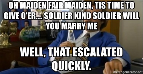 That escalated quickly-Ron Burgundy - Oh Maiden fair maiden, tis time to give o'er.... Soldier kind soldier will you marry me well, that escalated quickly.