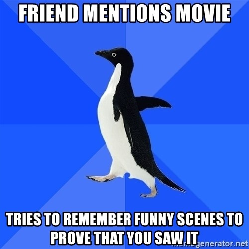 Socially Awkward Penguin - Friend mentions movie tries to remember funny scenes to prove that you saw it