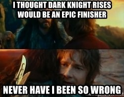 Never Have I Been So Wrong - I thought dark knight rises would be an epic finisher never have I been so wrong