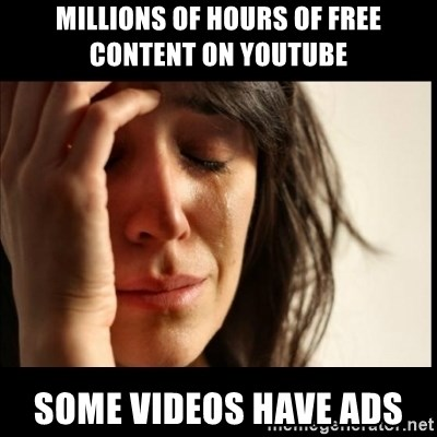First World Problems - millions of hours of free content on youtube some videos have ads