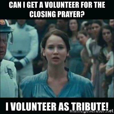 I volunteer as tribute Katniss - Can I get a vOlunteer for the closing prayer? I voLunteEr as tribute!