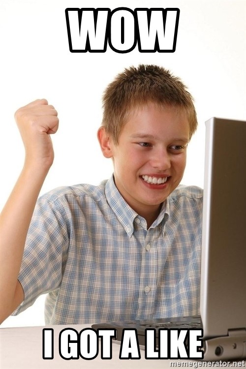 First Day on the internet kid - WOW I GOT A LIKE