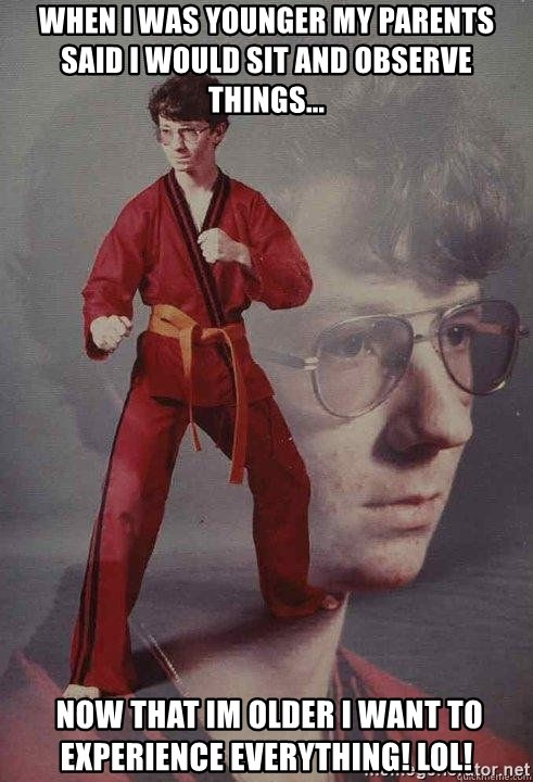 Karate Kyle - When I was younger my parents said I would sit and observe things...  Now that Im older I want to experience everything! LOL!