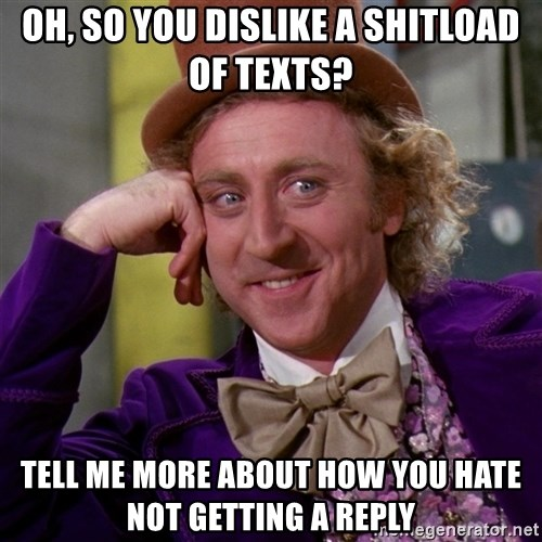 Willy Wonka - Oh, so you dislike a shitloaD oF texTs? Tell me more about how you hate not getting a reply