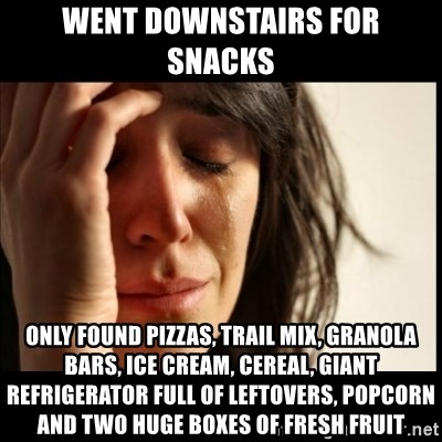 First World Problems - WENT DOWNSTAIRS FOR SNACKS oNLY FOUND PIZZAS, TRAIL MIX, GRANOLA BARS, ICE CREAM, cEREAL, GIANT REFRIGERATOR FULL OF LEFTOVERS, POPCORN AND TWO HUGE BOXES OF FRESH FRUIT