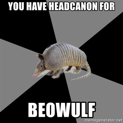 English Major Armadillo - You have headcanon for Beowulf