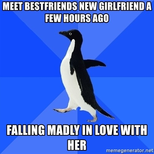 Socially Awkward Penguin - meet bestfriends new girlfriend a few hours ago falling madly in love with her