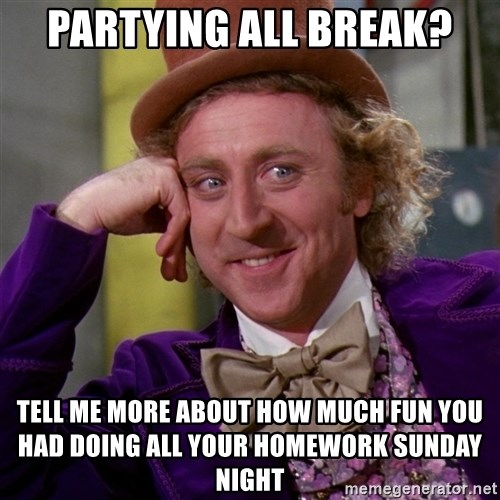 Willy Wonka - partying all break? tell me more about how much fun you had doing all your homework sunday night