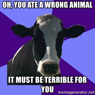 Coworker Cow - oh, you ate a wrong animal it must be terrible for you
