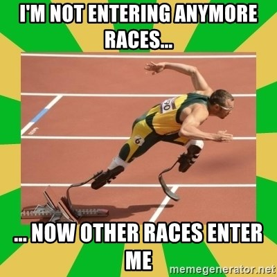 OSCAR PISTORIUS - i'm not entering anymore races...  ... Now OTHER RACES ENTER ME