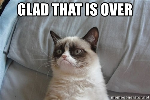 Grumpy cat good - glad that is over