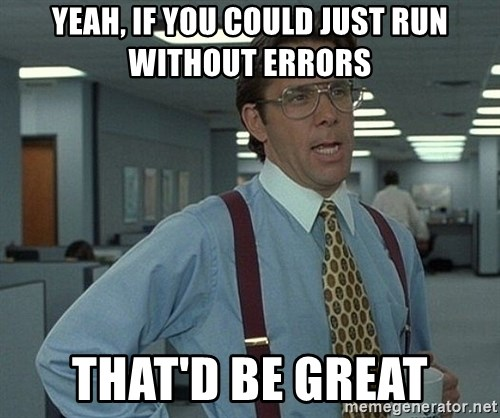 Office Space That Would Be Great - Yeah, if you could just run without errors That'd Be Great