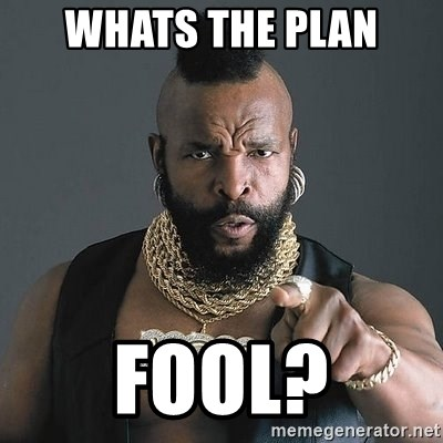 Mr T - whats the plan fool?