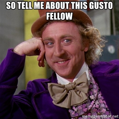 Willy Wonka - So tell me about this gusto fellow