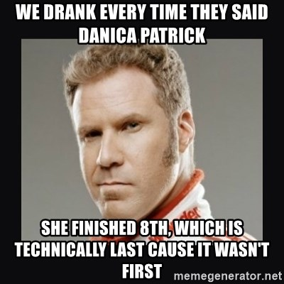 ricky bobby  - we drank every time they said danica patrick she finished 8th, which is technically last cause it wasn't first
