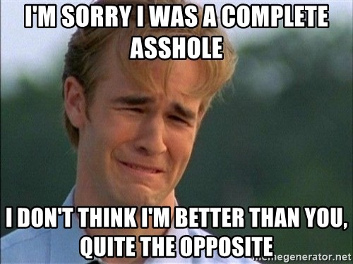 Dawson Crying - I'm sorry I was a complete asshole I don't think I'm better than you, quite the opposite
