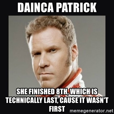 ricky bobby  - DAINCA Patrick she finished 8th, which is technically last, cause it wasn't first