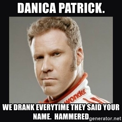 ricky bobby  - DANICA PATRICK. We drank everytime they said your name.  Hammered