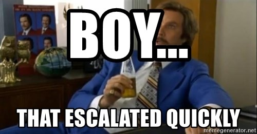 That escalated quickly-Ron Burgundy - boy... that escalated quickly