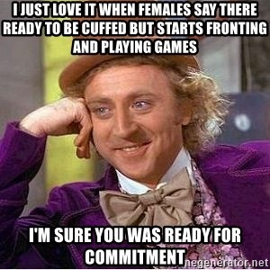 Willy Wonka - I JUST LOVE IT WHEN FEMALES SAY THERE READY TO BE CUFFED BUT STARTS FRONTING AND PLAYING GAMES  I'M SURE YOU WAS READY FOR COMMITMENT
