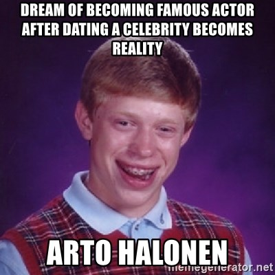 Bad Luck Brian - dream of becoming famous actor after dating a celebrity becomes reality arto halonen