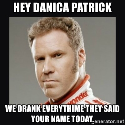 ricky bobby  - HEY DANICA PATRICK WE DRANK EVERYTHIME THEY SAID YOUR NAME TODAY.