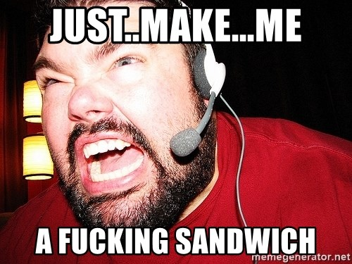 Angry Gamer - just..make...me a fucking sandwich
