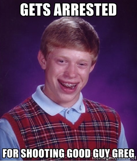 Bad Luck Brian - Gets arrested  for shooting good guy greg