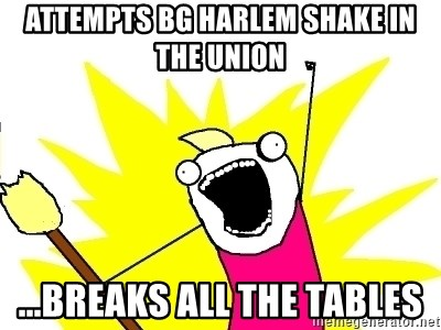 X ALL THE THINGS - Attempts bg harlem shake in the union ...breaks all the tables