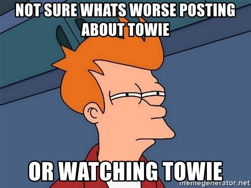 Futurama Fry - Not sure whats worse posting about towie or watching towie
