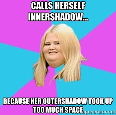 Fat Girl - Calls herself innershadow... because her outershadow took up too much space