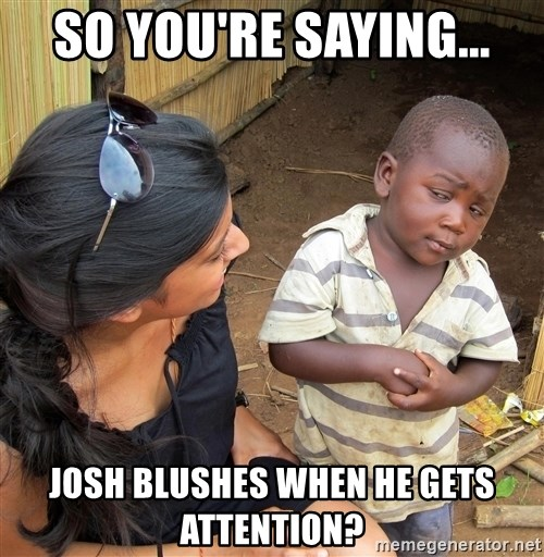 Skeptical African Child - so you're saying... Josh blushes when he gets attention?