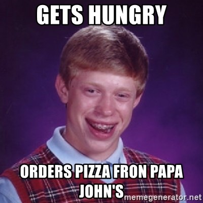 Bad Luck Brian - Gets hungry Orders pizza fron papa john's