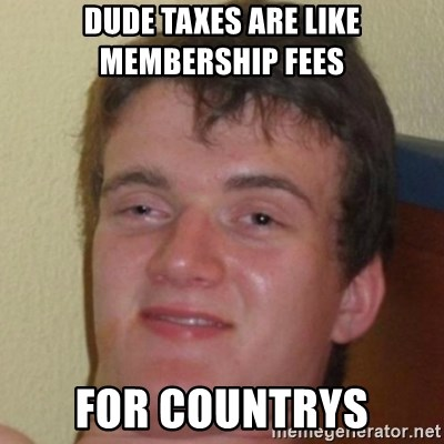 10guy - dude taxes are like membership fees  for countrys