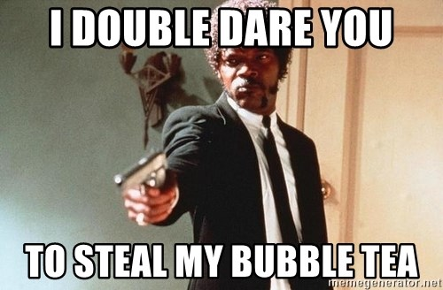 I double dare you - I DOUBLE DARE YOU TO STEAL MY BUBBLE TEA