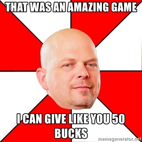 Pawn Stars - That was an amazing game I can give like you 50 bucks