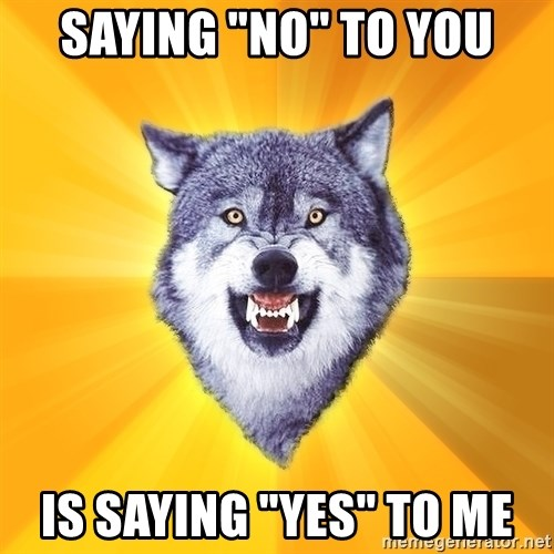 "Courage Wolf - Saying ""No"" to you is saying ""yes"" to me"