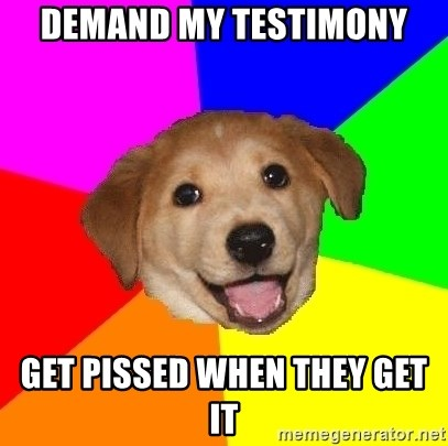 Advice Dog - Demand my testimony Get pissed when they get it
