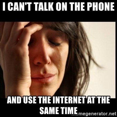 First World Problems - I can't talk on the pHone  And use the Internet at the same time