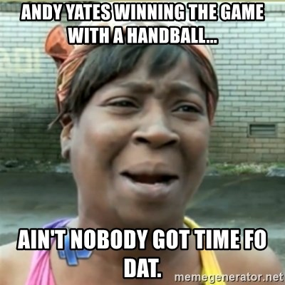 Ain't Nobody got time fo that - Andy yates winning the game with a handball... Ain't nobody got time fo dat.