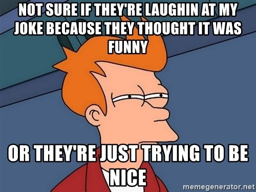Futurama Fry - not sure if they're laughin at my joke because they thought it was funny or they're just trying to be nice
