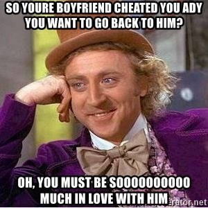 Willy Wonka - so youre boyfriend cheated you ady you want to go back to him? oh, you must be soooooooooo much in love with him